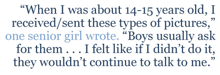 """One senior girl wrote, """"When I was about 14-15 years old,I received/sent these types of pictures. Boys usually ask for them . . . I felt like if I didn't do it, they wouldn't continue to talk to me."""""""